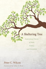A Sheltering Tree - Inspirational Stories of Faith, Fidelity, and Friendship ebook by Peter C. Wilcox, John T. Ford