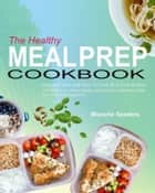 The Healthy Meal Prep Cookbook - Essential, Fast And Easy To Cook Meal Prep Recipes (A Weight Loss, Clean Eating And Healthy Cookbook Guide For Meal Prep Beginners) ebook by Blanche Sanders