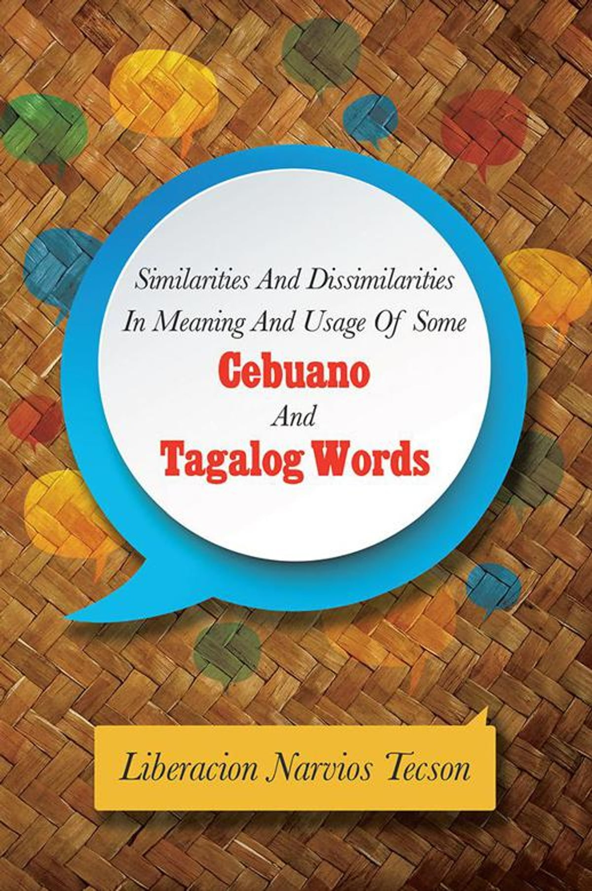 Similarities And Dissimilarities In Meaning And Usage Of Some Cebuano And Tagalog Words Ebook By Liberacion Narvios Tecson 9781499047196 Rakuten Kobo Philippines