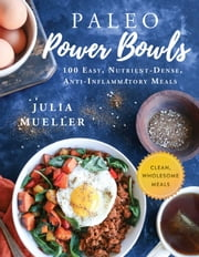 Paleo Power Bowls - 100 Easy, Nutrient-Dense, Anti-Inflammatory Meals ebook by Julia Mueller