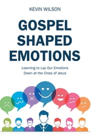 Gospel Shaped Emotions - Learning to Lay Our Emotions Down at the Cross of Jesus ebook by Kevin Wilson