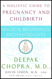 Magical Beginnings, Enchanted Lives - A Guide to Pregnancy and Childbirth Through Meditation, Ayurveda, and Yoga Techniques ebook by Deepak Chopra, M.D.,David Simon, M.D.