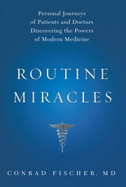 Routine Miracles - Personal Journeys of Patients and Doctors Discovering the Powers of Modern Medicine ebook by Conrad Fischer, MD