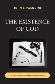 The Existence of God - Convincing and Converging Arguments ebook by John J. Pasquini