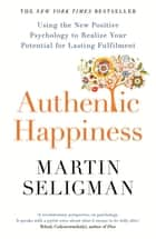 Authentic Happiness - Using the New Positive Psychology to Realise your Potential for Lasting Fulfilment ebook by Martin Seligman