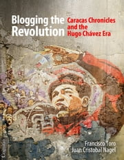 Blogging the Revolution - Caracas Chronicles and the Hugo Chávez Era ebook by Francisco Toro,Juan Cristobal Nagel