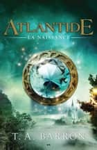 Atlantide - La naissance ebook by T. A. Barron