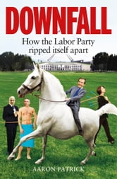 Downfall: How the Labor Party Ripped Itself Apart ebook by Aaron Patrick