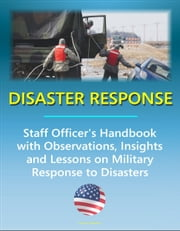 Disaster Response: Staff Officer's Handbook with Observations, Insights, and Lessons - Comprehensive Information on Military Response to Natural Disasters, Emergency Management, Terrorism ebook by Progressive Management