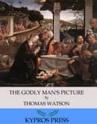 The Godly Man's Picture eBook by Thomas Watson
