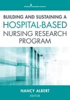 Building and Sustaining a Hospital-Based Nursing Research Program ebook by Dr. Albert Albert, PhD, CCNS, CCRN, NE-BC, FAHA, FCCM