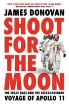 Shoot for the Moon - The Space Race and the Extraordinary Voyage of Apollo 11 ebook by James Donovan