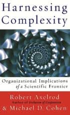 Harnessing Complexity ebook by Robert Axelrod, Michael D. Cohen