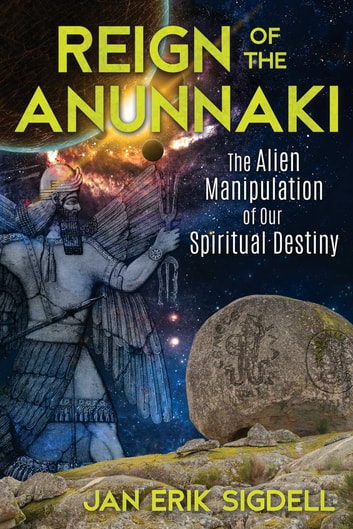 Reign of the Anunnaki - The Alien Manipulation of Our Spiritual Destiny ebook by Jan Erik Sigdell