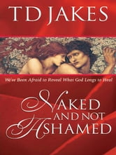 Naked And Not Ashamed - We've Been Afraid to Reveal What God Longs to Heal ebook by T. D. Jakes