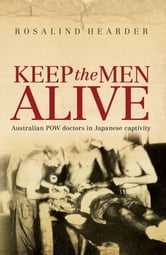 Keep the Men Alive - Australian POW doctors in Japanese captivity ebook by Rosalind Hearder