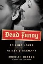Dead Funny - Telling Jokes in Hitler's Germany ebook by Rudolph Herzog, Jefferson Chase