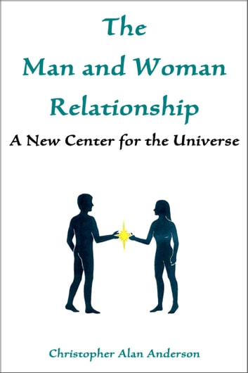 The Man and Woman Relationship: A New Center for the Universe ebook by Christopher Alan Anderson