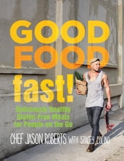 Good Food--Fast! - Deliciously Healthy Gluten-Free Meals for People on the Go ebook by Jason Roberts,Stacey Colino