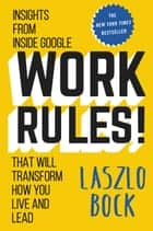 Work Rules! eBook par Insights from Inside Google That Will Transform How You Live and Lead