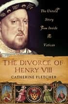 The Divorce of Henry VIII - The Untold Story from Inside the Vatican ebook by Catherine Fletcher