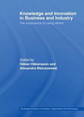 Knowledge and Innovation in Business and Industry - The Importance of Using Others ebook by