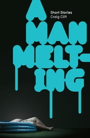 Man Melting, A - Short Stories ebook by Craig Cliff