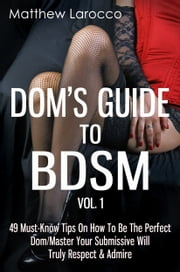 Dom's Guide To BDSM Vol. 1: 49 Must-Know Tips On How To Be The Perfect Dom/Master Your Submissive Will Truly Respect & Admire ebook by Matthew Larocco