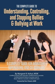 The Complete Guide to Understanding, Controlling, and Stopping Bullies & Bullying at Work: A Complete Guide for Managers, Supervisors, and Co-Workers ebook by Kohut, Margaret R