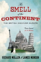 The Smell Of The Continent - The British Discover Europe ebook by Richard Mullen,James Munson