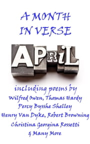 April, A Month In Verse ebook by Wilfred Owen, Robert Louis Stevenson, Henry Van Dyke, Thomas Hardy, Percy Bysshe Shelley