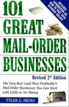 101 Great Mail-Order Businesses, Revised 2nd Edition - The Very Best (and Most Profitable!) Mail-Order Businesses You Can Start with Li ttle or No Money ebook by Tyler G. Hicks