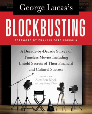 George Lucas's Blockbusting - A Decade-by-Decade Survey of Timeless Movies Including Untold Secrets of Their Financial and Cultural Success ebook by Alex Ben Block,Lucy Autrey Wilson