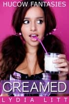 Hucow Fantasies: Creamed - Hucow Fantasies Lactation Erotica, #4 ebook by Lydia Litt