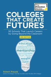 Colleges That Create Futures, 2nd Edition - 50 Schools That Launch Careers by Going Beyond the Classroom ebook by Kobo.Web.Store.Products.Fields.ContributorFieldViewModel