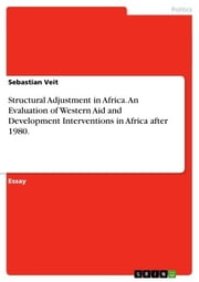 Structural Adjustment in Africa. An Evaluation of Western Aid and Development Interventions in Africa after 1980. ebook by Sebastian Veit