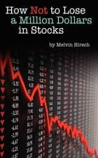How Not to Lose a Million Dollars in Stocks ebook by Melvin Hirsch