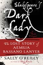 Shakespeare's Dark Lady - The Lost Story of Aemilia Bassano Lanyer eBook by Sally O'Reilly