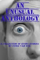 An Unusual Anthology ebook by Chris Van Dyk