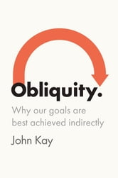 Obliquity - Why Our Goals Are Best Achieved Indirectly ebook by John Kay
