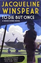 To Die But Once - Maisie is the most engaging of sleuths' - Red Online ebook by Jacqueline Winspear