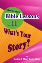 Children's Bible Lessons: What's Your Story? ebook by Kolby & Mary Beth King