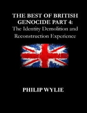 The Best of British Genocide Part 4: The Identity Demolition and Reconstruction Experience ebook by Philip Wylie