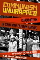 Communism Unwrapped: Consumption in Cold War Eastern Europe - Consumption in Cold War Eastern Europe ebook by Paulina Bren, Mary Neuburger