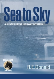 Sea to Sky - A Hunter Rayne Highway Mystery ebook by R.E. Donald