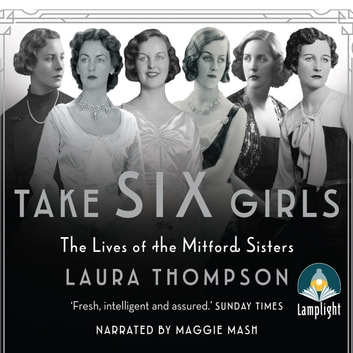 Take Six Girls: The Lives of the Mitford Sisters audiobook by Laura Thompson