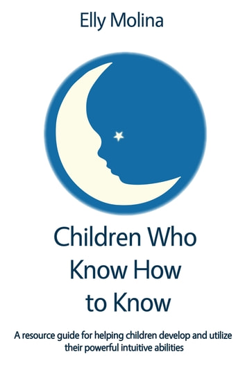 Children Who Know How to Know - A resource guide for helping children develop and utilize their powerful intuitive abilities ebook by Elly Molina