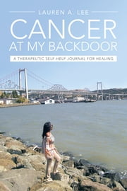 """CANCER AT MY BACKDOOR"" - A Therapeutic Self-Help Journal for Healing ebook by Lauren A. Lee"