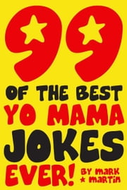 99 Of The Best Yo Mama Jokes Ever! ebook by Mark Martin