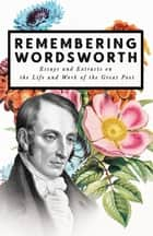 Remembering Wordsworth - Essays and Extracts on the Life and Work of the Great Poet ebook by Various